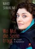 Nahid Shahalimi: Wo Mut die Seele trägt. Wir Frauen...