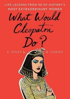 Elizabeth Foley, Beth Coates: What Would Cleopatra Do? Life Lessons from 50 of Historys Most Extraordinary Women