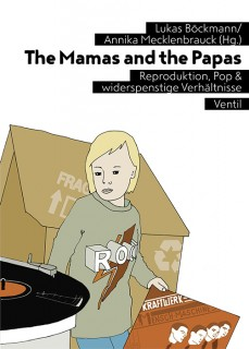 Annika Mecklenbrauck, Lukas Böckmann (Hrsg.): The Mamas and the Papas. Reproduktion, Pop & widerspenstige Verhältnisse