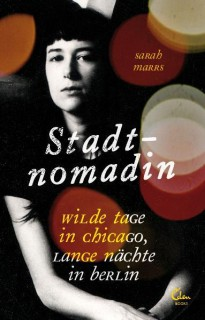 Sarah Marrs: Stadtnomadin. Wilde Tage in Chicago, lange Nächte in Berlin