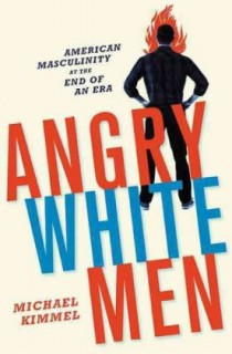 Michael Kimmel: Angry White Men. American Masculinity at the End of an Era