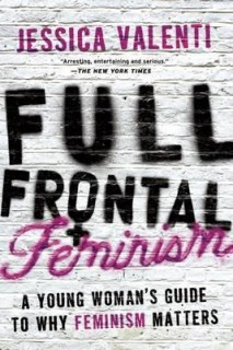 Jessica Valenti: Full Frontal Feminism. A Young Womans Guide to Why Feminism Matters