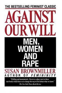 Susan Brownmiller: Against Our Will. Men, Women, and Rape