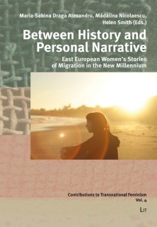 Maria-Sabina Draga Alexandru, Madalina Nicolaescu, Helen Smith (eds.): Between History and Personal Narrative. East European Womens Stories of Migration in the New Millennium