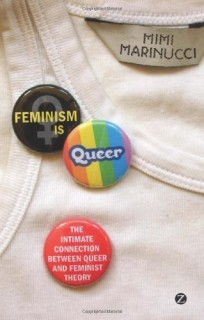 Mimi Marinucci: Feminism Is Queer: The Intimate Connection Between Queer and Feminist Theory