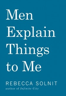 Rebecca Solnit: Men Explain Things to Me. And Other Essays