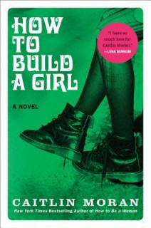 Caitlin Moran: How to Build a Girl. A Novel