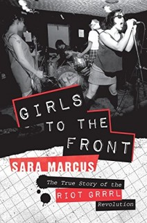 Sara Marcus: Girls to the Front. The True Story of the Riot Grrrl Revolution