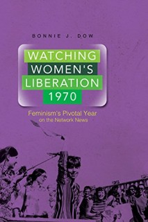 Bonnie J. Dow: Watching Womens Liberation, 1970. Feminisms Pivotal Year on the Network News