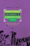 Bonnie J. Dow: Watching Womens Liberation, 1970....