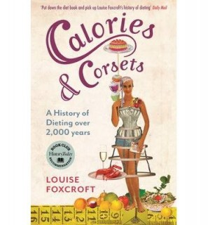 Louise Foxcroft: Calories and Corsets. A History of Dieting Over Two Thousand Years