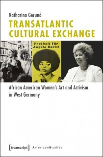 Katharina Gerund: Transatlantic Cultural Exchange: African American Womens Art and Activism in West Germany