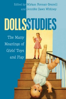 Miriam Forman-Brunell, Jennifer Dawn Whitney (eds.): Dolls Studies. The Many Meanings of Girls Toys and Play