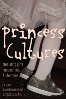 Miriam Forman-Brunell, Rebecca C. Hains (eds.): Princess Cultures. Mediating Girls Imaginations and Identities