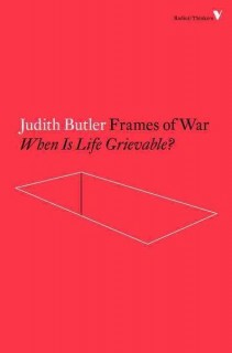 Judith Butler: Frames of War. When Is Life Grievable?