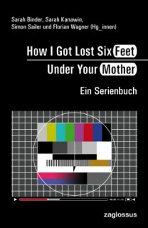 Sarah Binder, Sarah Kanawin, Simon Sailer, Florian Wagner (Hrsg.): How I Got Lost Six Feet Under Your Mother. Ein Serienbuch