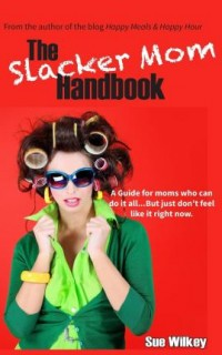 Sue Wilkey: The Slacker Mom Handbook. A Guide for Women Who Can Do It All...But Just Dont Feel Like It Right Now.