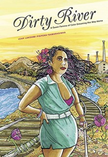 Leah Lakshmi Piepzna-Samarasinha: Dirty River. A Queer Femme of Color Dreaming Her Way Home