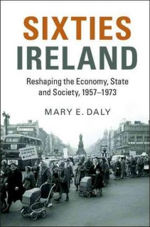 Mary E. Daly: Sixties Ireland. Reshaping the Economy, State and Society, 1957-1973