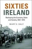Mary E. Daly: Sixties Ireland. Reshaping the Economy,...