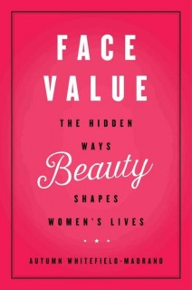 Autumn Whitefield-Madrano: Face Value. The Hidden Ways Beauty Shapes Womens Lives