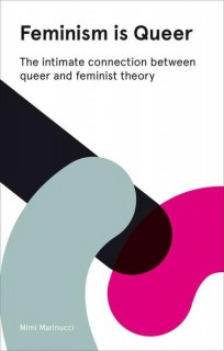 Mimi Marinucci: Feminism is Queer. The Intimate Connection Between Queer and Feminist Theory