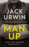 Jack Urwin: Man Up. Surviving Modern Masculinity