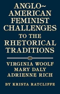 Krista Ratcliffe: Anglo-American Feminist Challenges to the Rhetorical Traditions. Virginia Woolf, Mary Daly, Adrienne Rich
