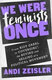 Andi Zeisler: We Were Feminists Once. From Riot Grrrl to CoverGirl®, the Buying and Selling of a Political Movement