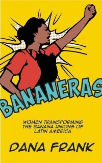 Dana Frank: Bananeras. Women Transforming the Banana Unions of Latin America