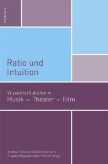 Andrea Ellmeier, Doris Ingrisch, Claudia Walkensteiner-Preschl: Ratio und Intuition. Wissen|s|kulturen in Musik, Theater, Film