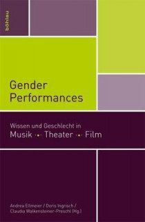 Andrea Ellmeier, Doris Ingrisch, Claudia Walkensteiner-Preschl: Gender Performances. Wissen und Geschlecht in Musik. Theater. Film