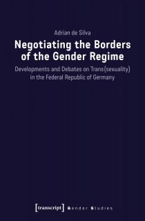 Adrian de Silva: Negotiating the Borders of the Gender Regime. Developments and Debates on Trans(sexuality) in the Federal Republic of Germany
